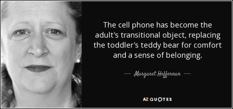 quote-the-cell-phone-has-become-the-adult-s-transitional-object-replacing-the-toddler-s-teddy-margaret-heffernan-33-29-01